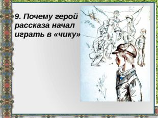 9. Почему герой рассказа начал играть в «чику»?