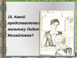 18. Какой представлялась мальчику Лидия Михайловна?