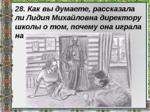 28. Как вы думаете, рассказала ли Лидия Михайловна директору школы о том, поч