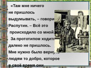 «Там мне ничего не пришлось выдумывать, – говорил Распутин. – Всё это происх