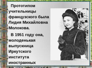 Прототипом учительницы французского была Лидия Михайловна Молокова. В 1951 г