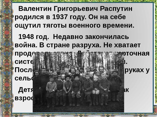 Валентин Григорьевич Распутин родился в 1937 году. Он на себе ощутил тяготы...