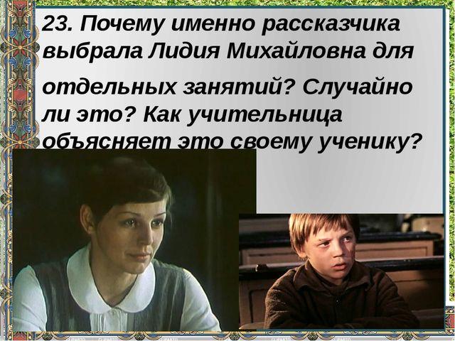 23. Почему именно рассказчика выбрала Лидия Михайловна для отдельных занятий?...