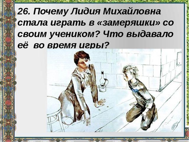 26. Почему Лидия Михайловна стала играть в «замеряшки» со своим учеником? Что...