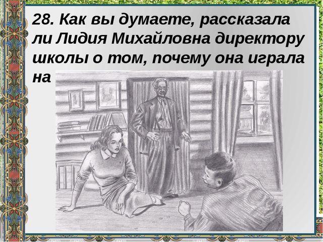 28. Как вы думаете, рассказала ли Лидия Михайловна директору школы о том, поч...