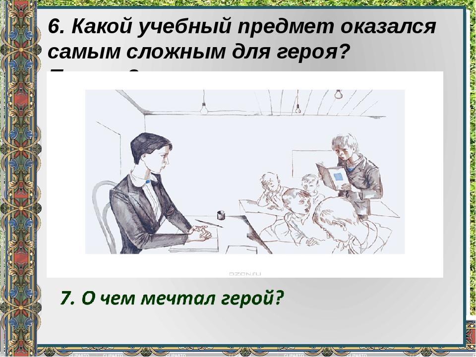 6. Какой учебный предмет оказался самым сложным для героя? Почему?