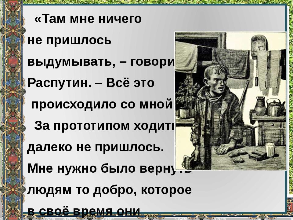 «Там мне ничего не пришлось выдумывать, – говорил Распутин. – Всё это происх...