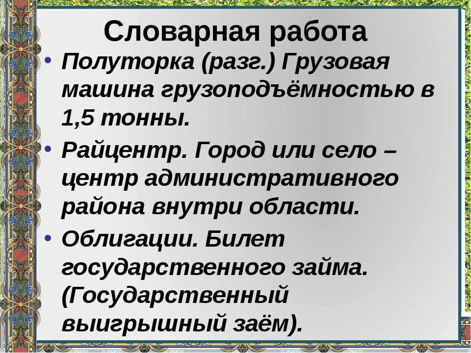 Словарная работа Полуторка (разг.) Грузовая машина грузоподъёмностью в 1,5 то...