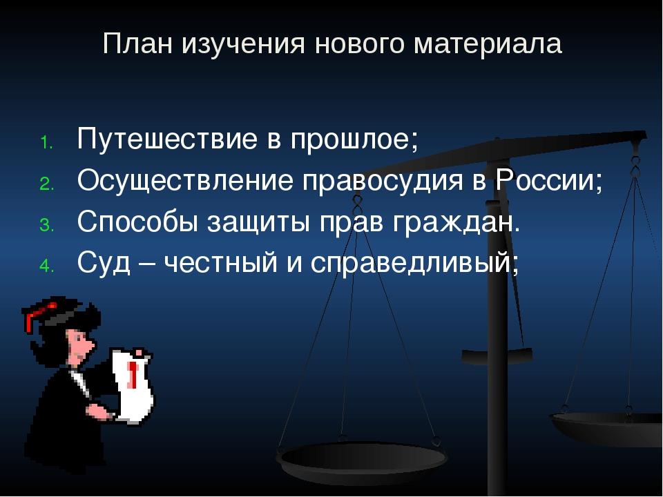 План изучения нового материала Путешествие в прошлое; Осуществление правосуди...