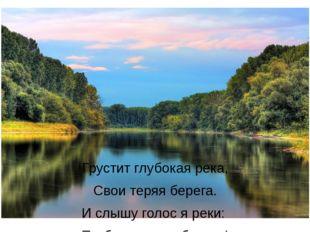 Грустит глубокая река, Свои теряя берега. И слышу голос я реки: «Ты береги на