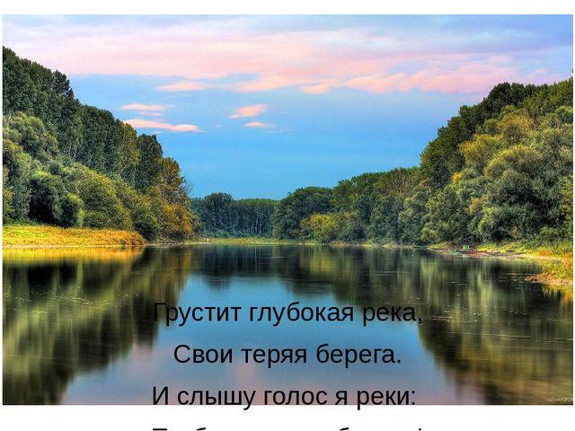 Грустит глубокая река, Свои теряя берега. И слышу голос я реки: «Ты береги на...