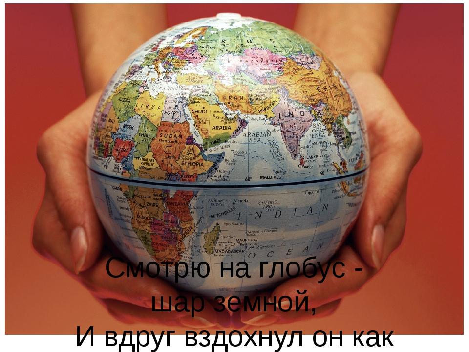 Смотрю на глобус - шар земной, И вдруг вздохнул он как живой. И шепчут мне ма...