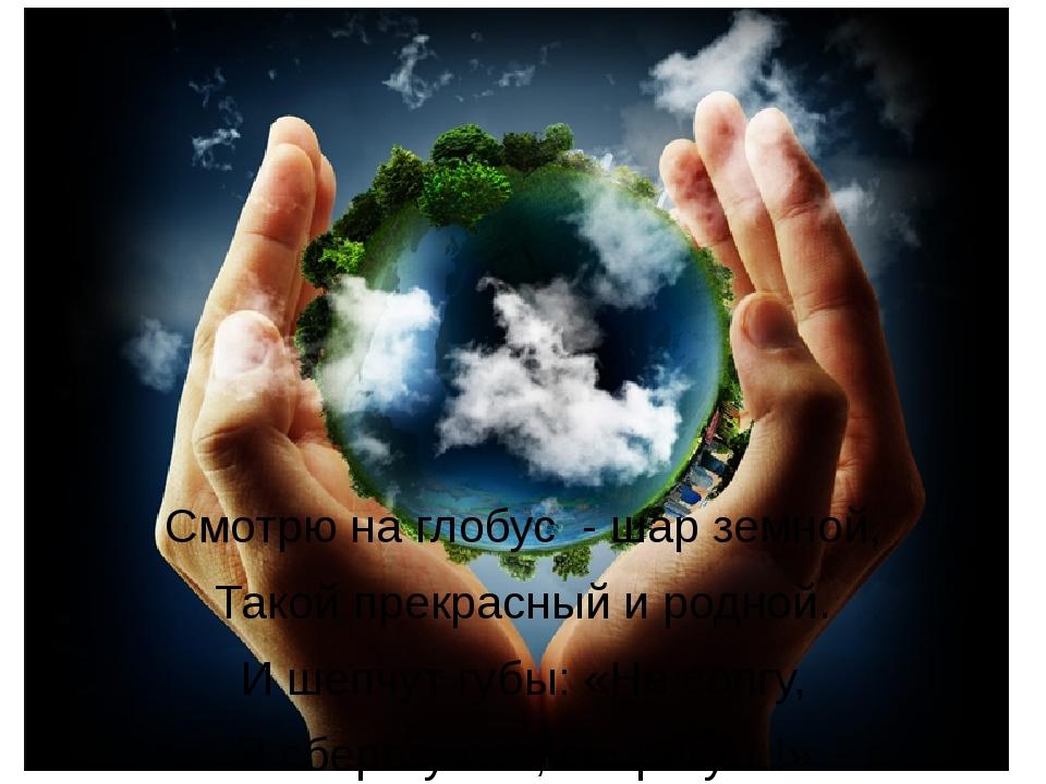 Смотрю на глобус - шар земной, Такой прекрасный и родной. И шепчут губы: «Не...