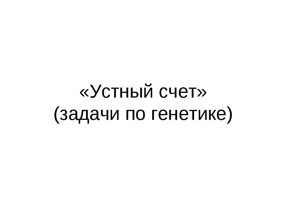 «Устный счет» (задачи по генетике)