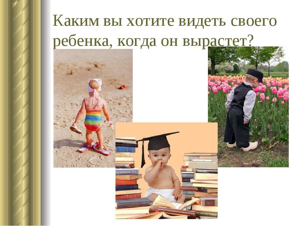 Каким вы хотите видеть своего ребенка, когда он вырастет?
