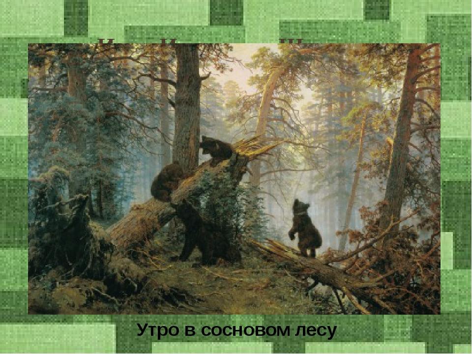 Иван Иванович Шишкин Утро в сосновом лесу