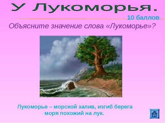 Объясните значение слова «Лукоморье»? Лукоморье – морской залив, изгиб берега...