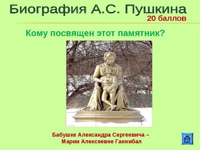 Бабушке Александра Сергеевича – Марии Алексеевне Ганнибал 20 баллов Кому посв...