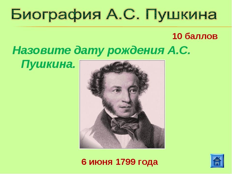 6 июня 1799 года 10 баллов Назовите дату рождения А.С. Пушкина.