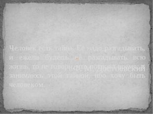Ф. М. Достоевский Человек есть тайна. Её надо разгадывать, и ежели будешь её