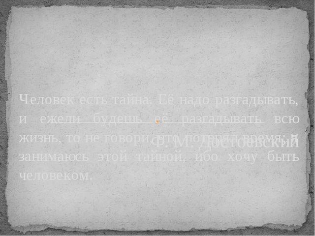 Ф. М. Достоевский Человек есть тайна. Её надо разгадывать, и ежели будешь её...