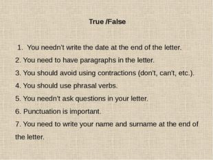 True /False 1. You needn't write the date at the end of the letter. 2. You ne