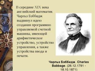 В середине XIX века английский математик Чарльз Бэббидж выдвинул идею создан