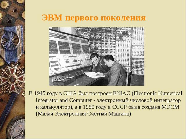 ЭВМ первого поколения В 1945 году в США был построен ENIAC (Electronic Numeri...