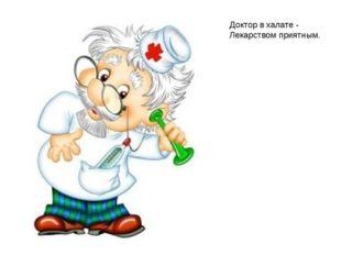Доктор в халате - Лекарством приятным.