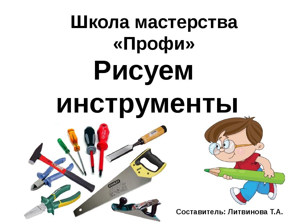 Школа мастерства «Профи» Рисуем инструменты Составитель: Литвинова Т.А.