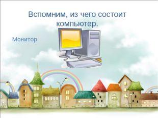 Вспомним, из чего состоит компьютер. Монитор