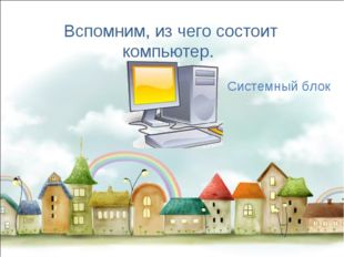 Вспомним, из чего состоит компьютер. Системный блок