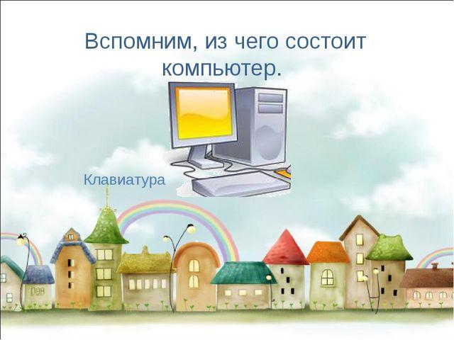 Вспомним, из чего состоит компьютер. Клавиатура