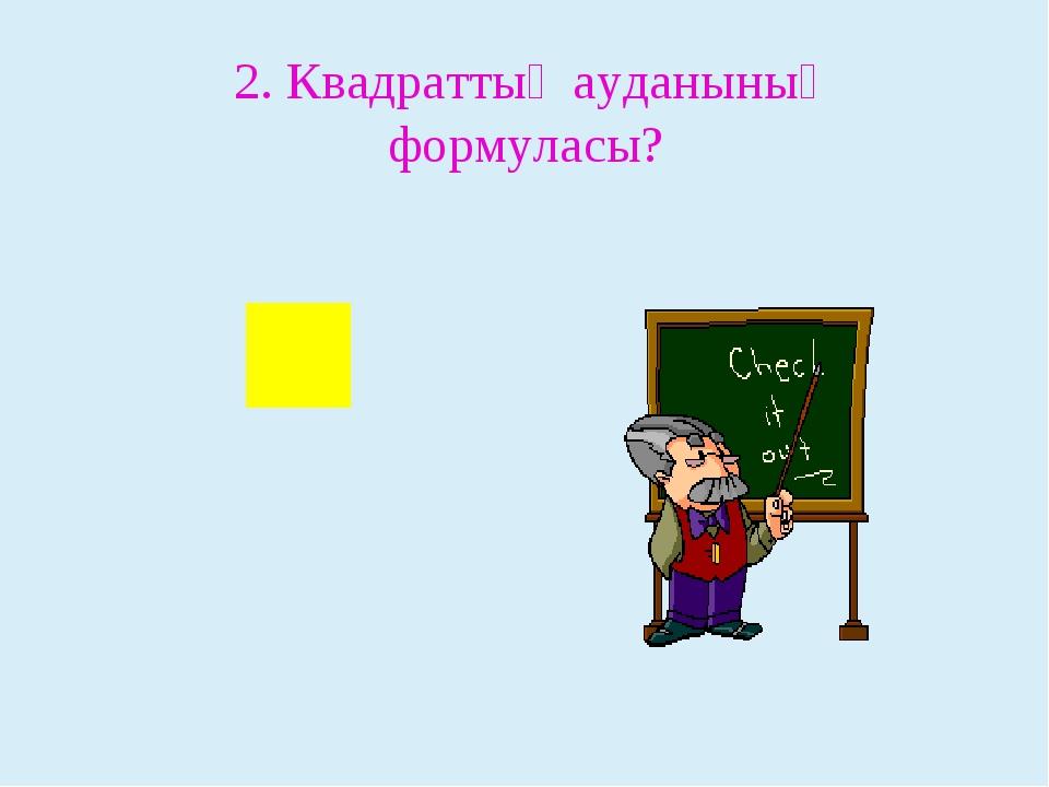 2. Квадраттың ауданының формуласы?