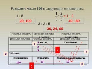 Разделите число 120 в следующих отношениях: 1 : 5 20, 100 36, 24, 60 3 : 2 :