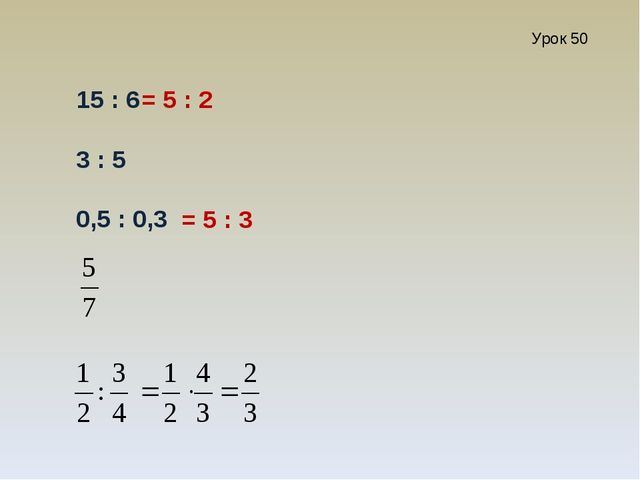 Урок 50 15 : 6 3 : 5 0,5 : 0,3 = 5 : 2 = 5 : 3