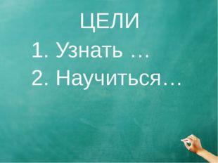 ЦЕЛИ 1. Узнать … 2. Научиться…