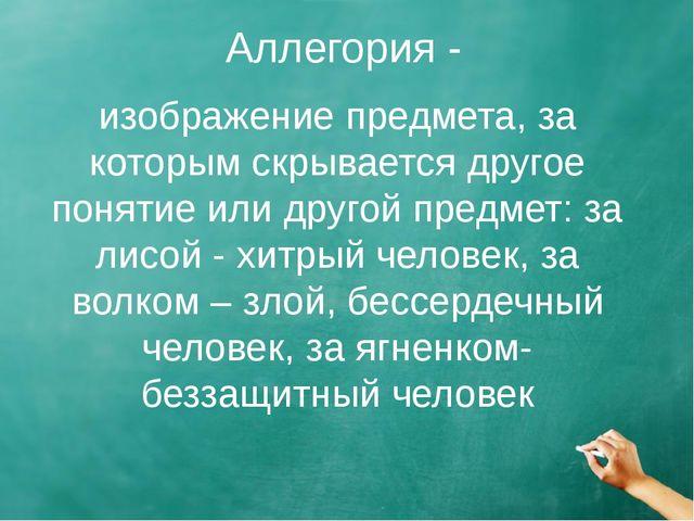 Аллегория - изображение предмета, за которым скрывается другое понятие или др...