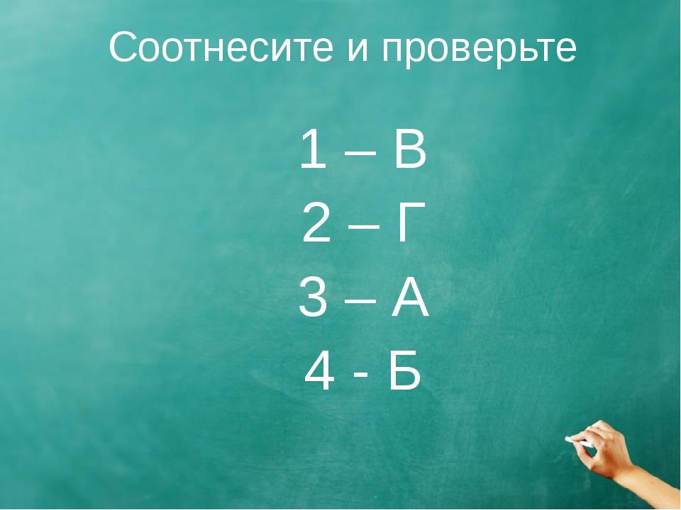 Соотнесите и проверьте 1 – В 2 – Г 3 – А 4 - Б