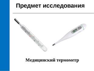 Предмет исследования Медицинский термометр