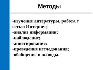 Методы -изучение литературы, работа с сетью Интернет; -анализ информации; -н
