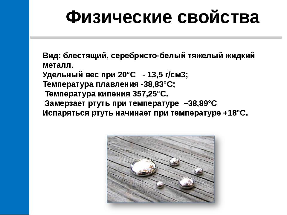 Физические свойства Вид: блестящий, серебристо-белый тяжелый жидкий металл....