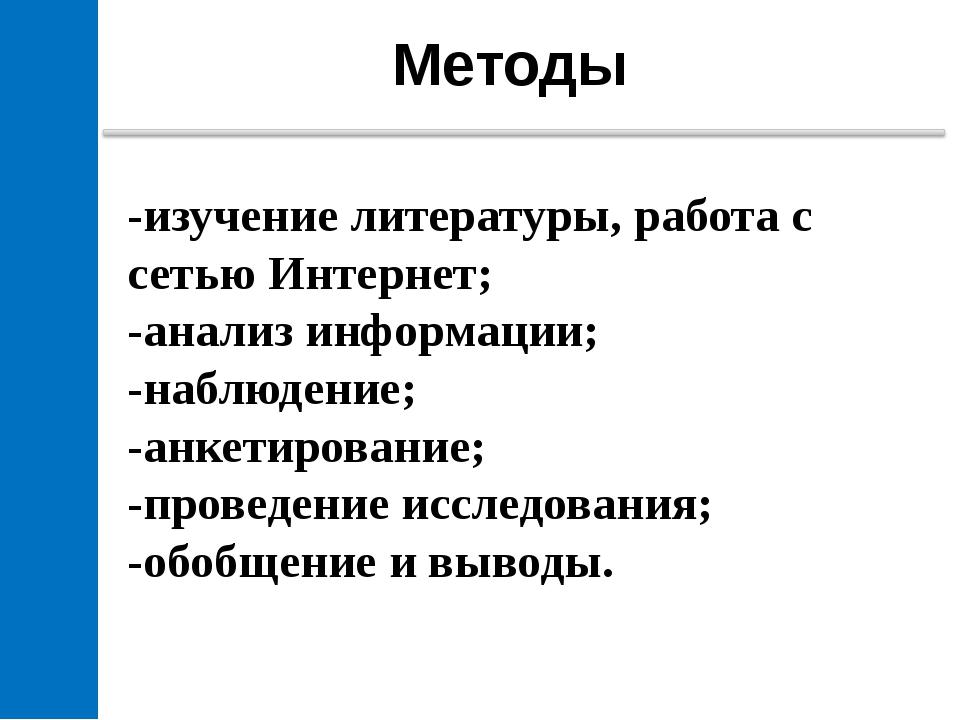 Методы -изучение литературы, работа с сетью Интернет; -анализ информации; -н...