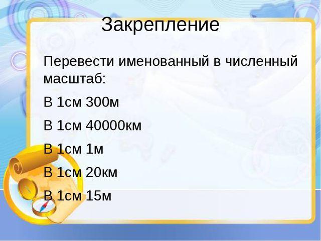 Закрепление Перевести именованный в численный масштаб: В 1см 300м В 1см 40000...
