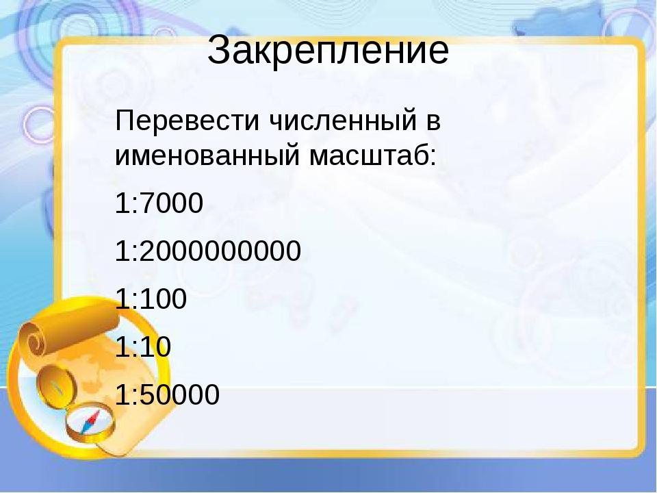 Закрепление Перевести численный в именованный масштаб: 1:7000 1:2000000000 1:...