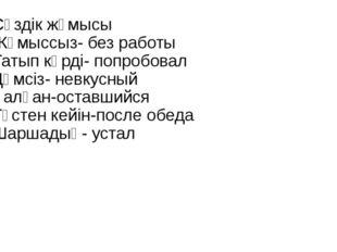 Сөздік жұмысы Жұмыссыз- без работы Татып көрді- попробовал Дәмсіз- невкусный