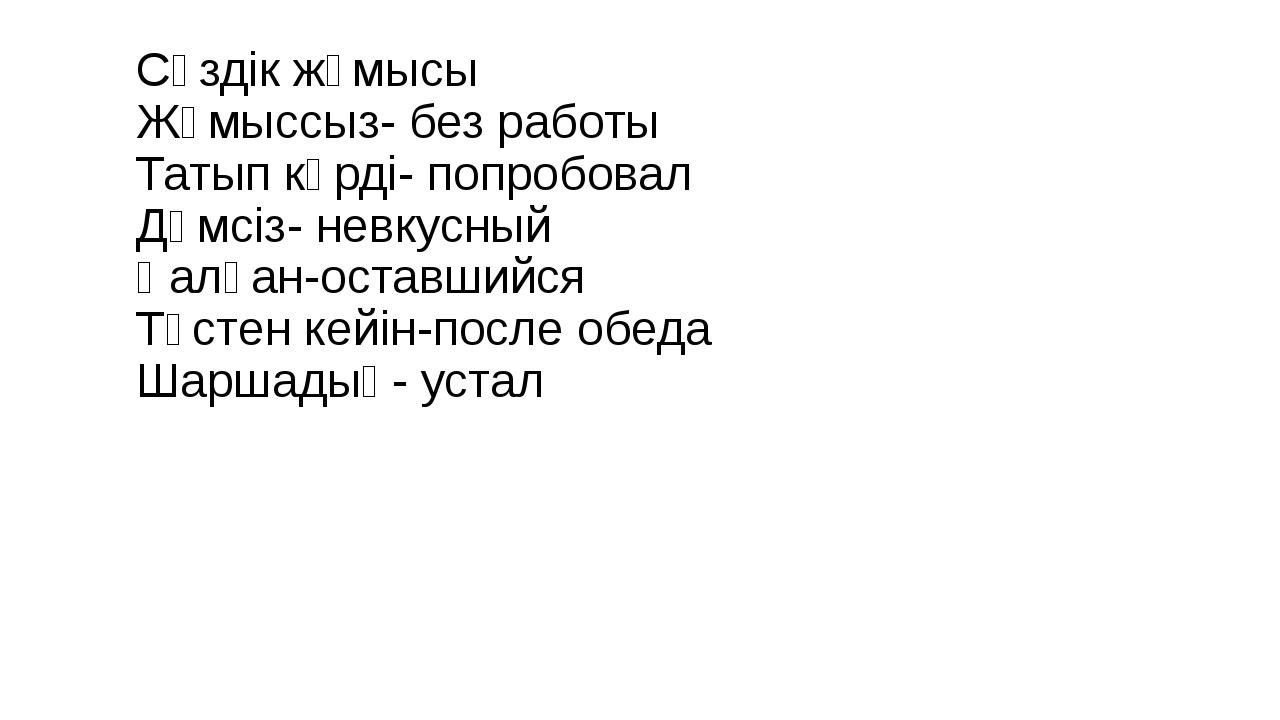 Сөздік жұмысы Жұмыссыз- без работы Татып көрді- попробовал Дәмсіз- невкусный...