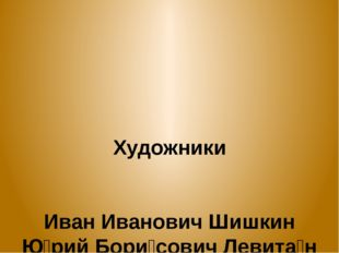 Художники Иван Иванович Шишкин Ю́рий Бори́сович Левита́н Васнецов Виктор Мих