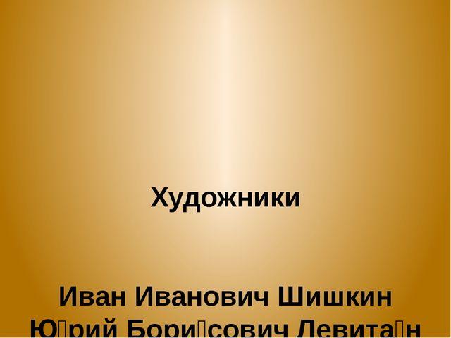 Художники Иван Иванович Шишкин Ю́рий Бори́сович Левита́н Васнецов Виктор Мих...