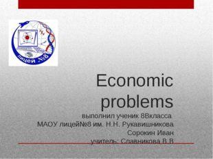 Economic problems выполнил ученик 8Вкласса МАОУ лицей№8 им. Н.Н. Рукавишников